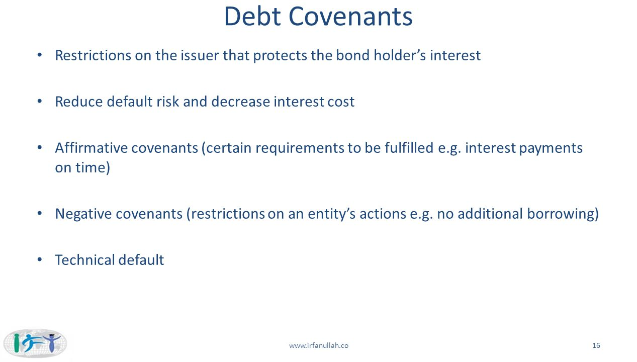 Debt Covenants Restrictions on the issuer that protects the bond holder's interest. Reduce default risk and decrease interest cost.