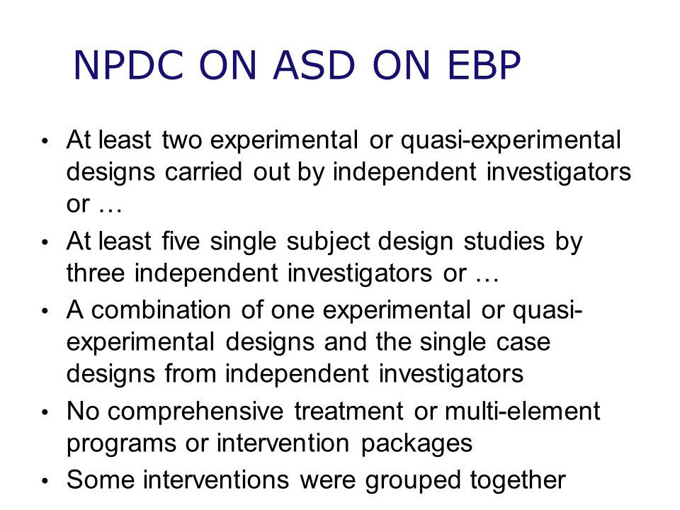 NPDC ON ASD ON EBP At least two experimental or quasi-experimental designs carried out by independent investigators or …