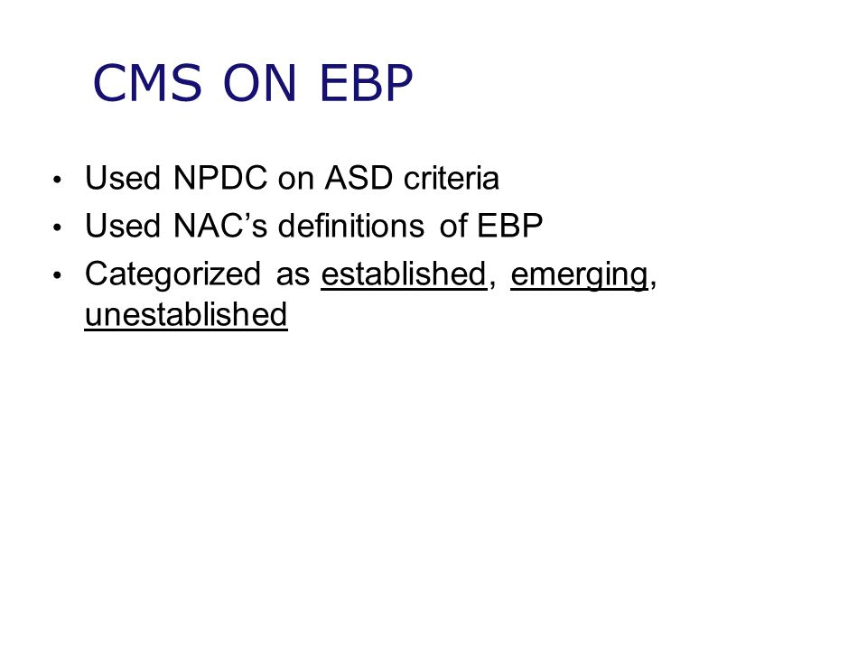 CMS ON EBP Used NPDC on ASD criteria Used NAC's definitions of EBP