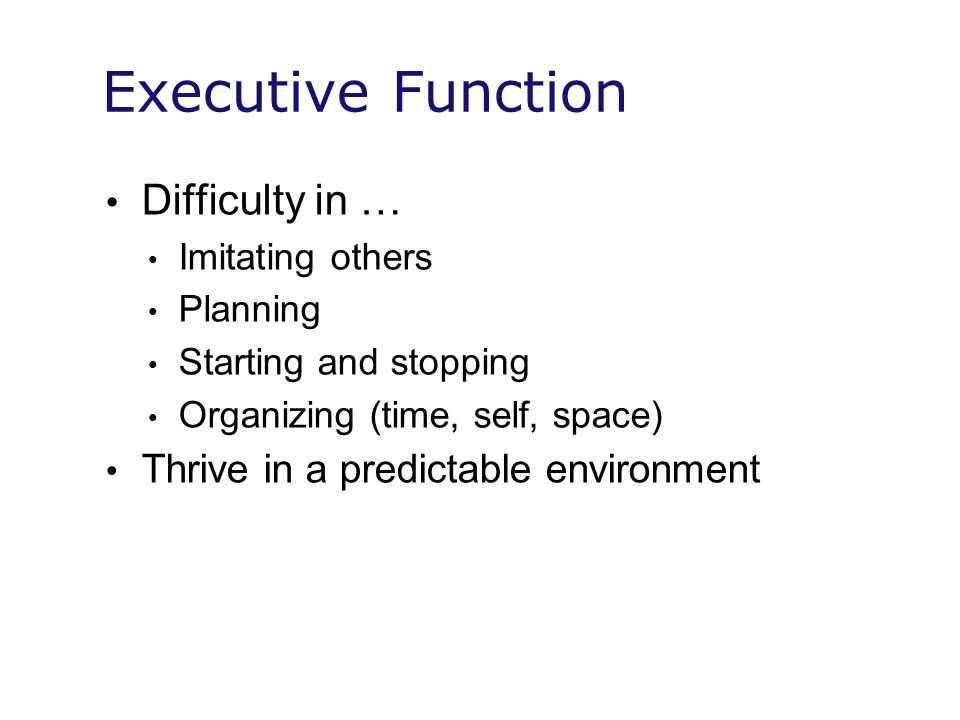 Executive Function Difficulty in … Thrive in a predictable environment
