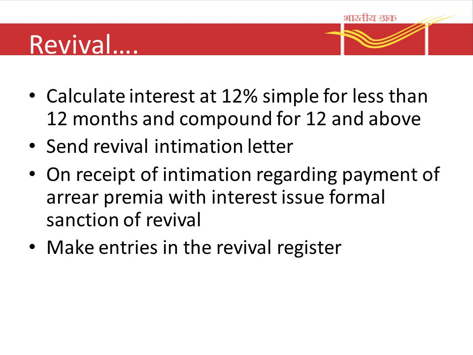 Revival…. Calculate interest at 12% simple for less than 12 months and compound for 12 and above. Send revival intimation letter.