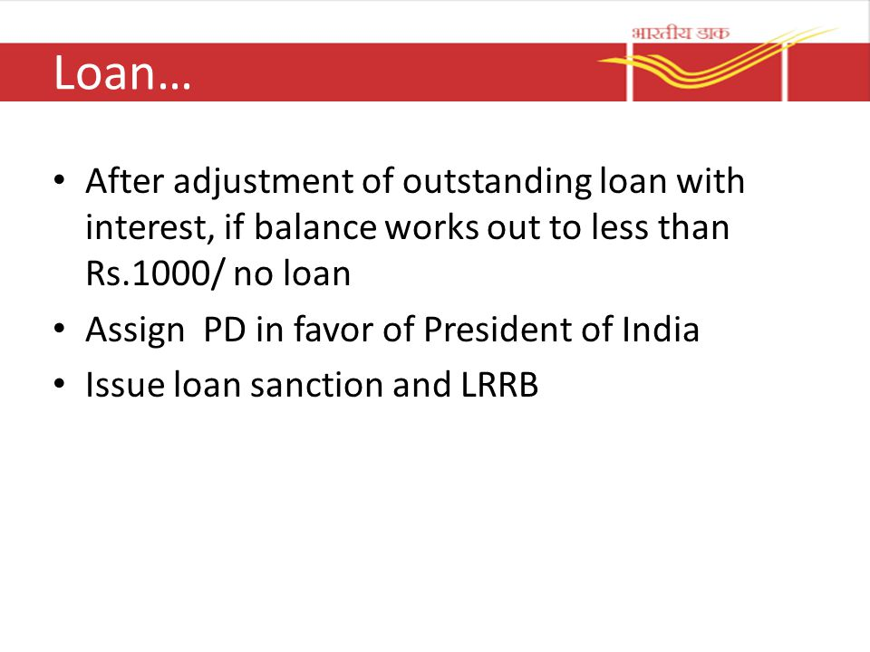 Loan… After adjustment of outstanding loan with interest, if balance works out to less than Rs.1000/ no loan.