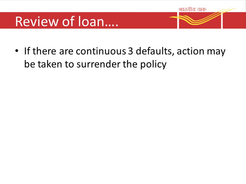 Review of loan…. If there are continuous 3 defaults, action may be taken to surrender the policy