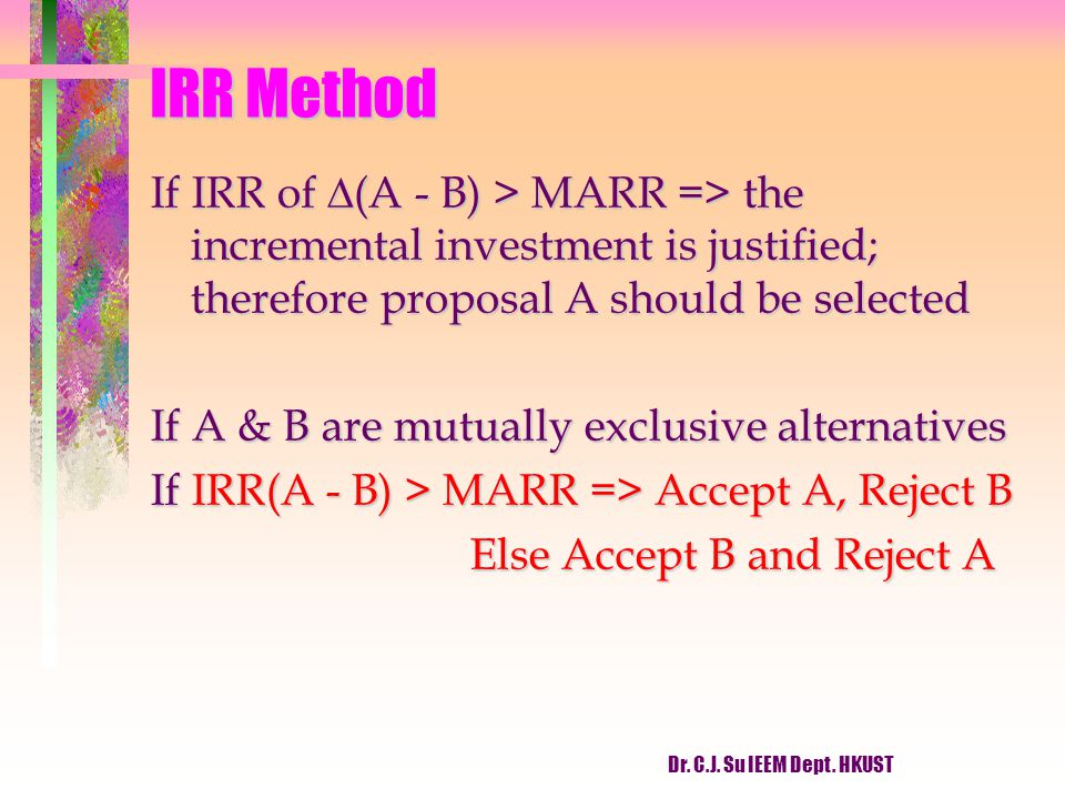 IRR Method If IRR of (A - B) > MARR => the incremental investment is justified; therefore proposal A should be selected.