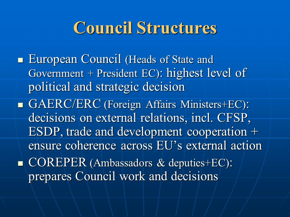 Council Structures European Council (Heads of State and Government + President EC): highest level of political and strategic decision.