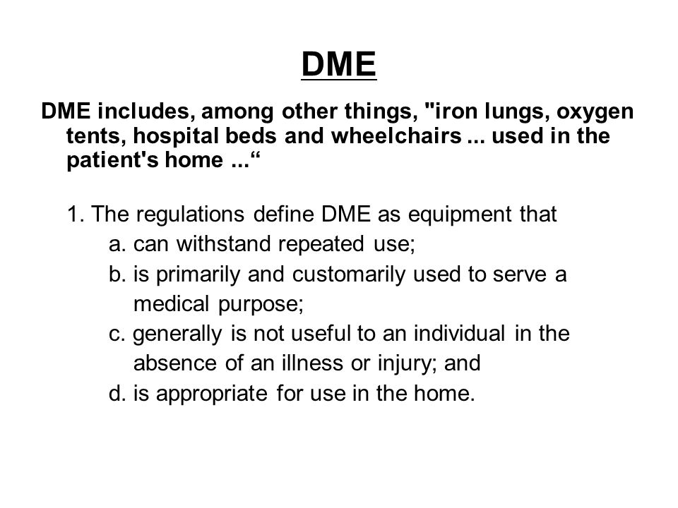 DME DME includes, among other things, iron lungs, oxygen tents, hospital beds and wheelchairs ... used in the patient s home ...