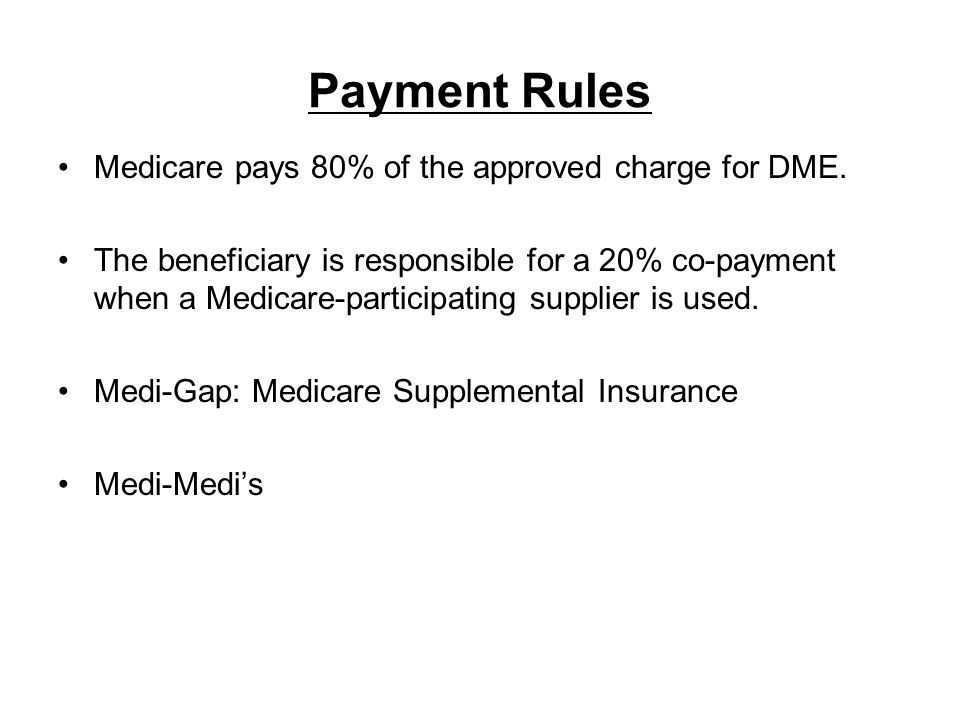 Payment Rules Medicare pays 80% of the approved charge for DME.