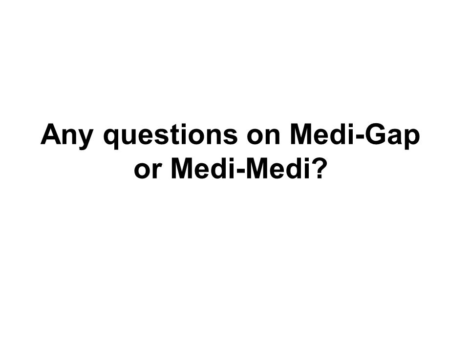 Any questions on Medi-Gap or Medi-Medi
