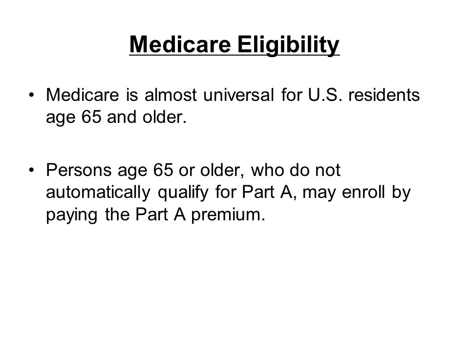 Medicare Eligibility Medicare is almost universal for U.S. residents age 65 and older.