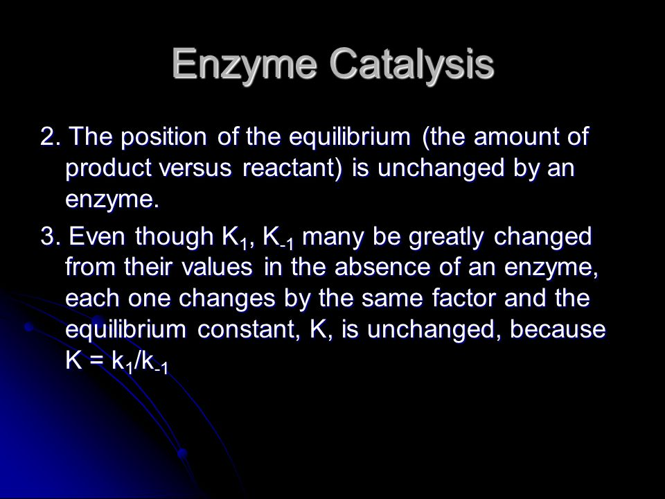 Enzyme Catalysis 2. The position of the equilibrium (the amount of product versus reactant) is unchanged by an enzyme.