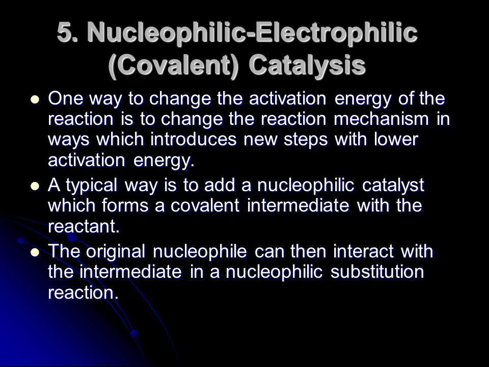 5. Nucleophilic-Electrophilic (Covalent) Catalysis