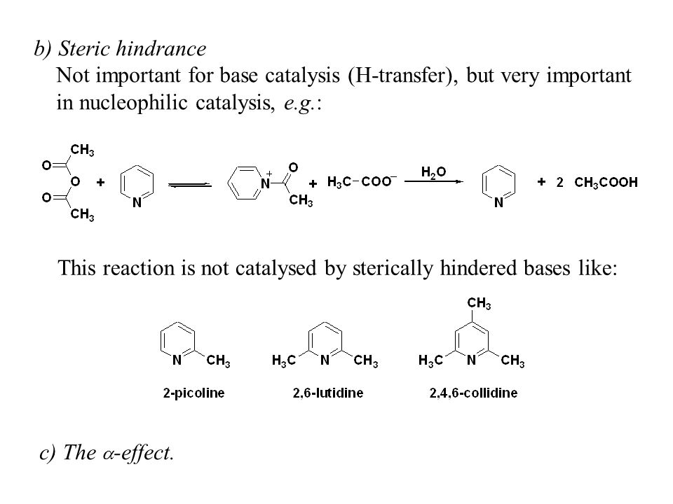 b) Steric hindrance Not important for base catalysis (H-transfer), but very important. in nucleophilic catalysis, e.g.: