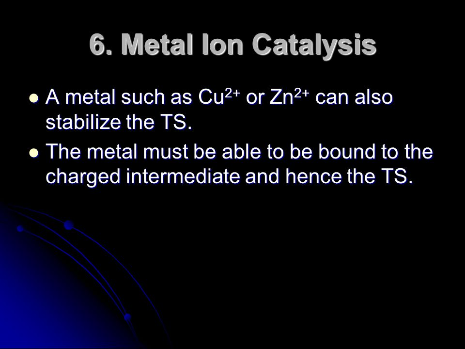 6. Metal Ion Catalysis A metal such as Cu2+ or Zn2+ can also stabilize the TS.