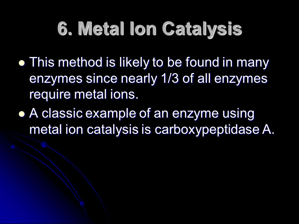 6. Metal Ion Catalysis This method is likely to be found in many enzymes since nearly 1/3 of all enzymes require metal ions.
