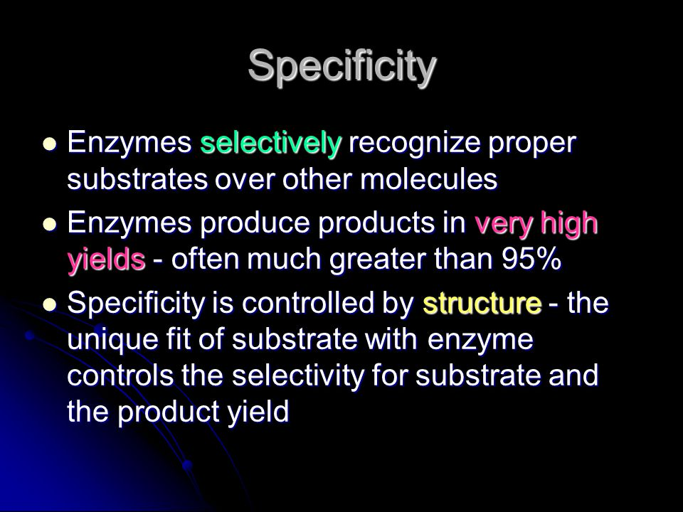 Specificity Enzymes selectively recognize proper substrates over other molecules.