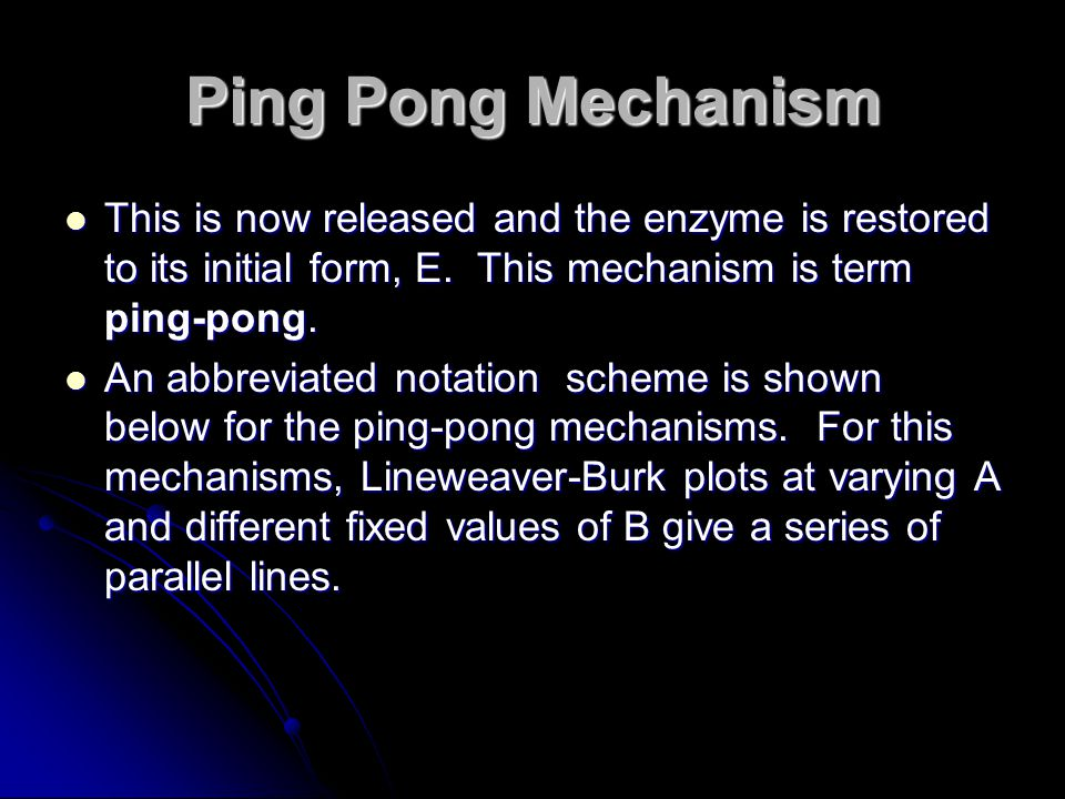 Ping Pong Mechanism This is now released and the enzyme is restored to its initial form, E. This mechanism is term ping-pong.