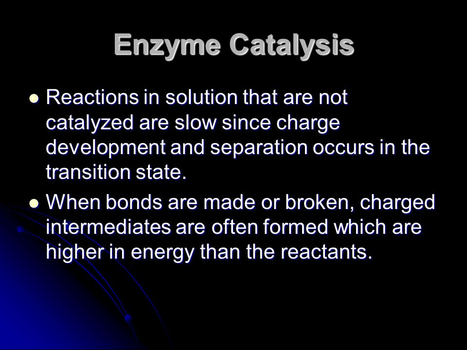 Enzyme Catalysis Reactions in solution that are not catalyzed are slow since charge development and separation occurs in the transition state.