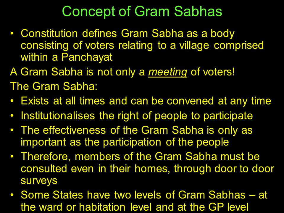 Concept of Gram Sabhas Constitution defines Gram Sabha as a body consisting of voters relating to a village comprised within a Panchayat.