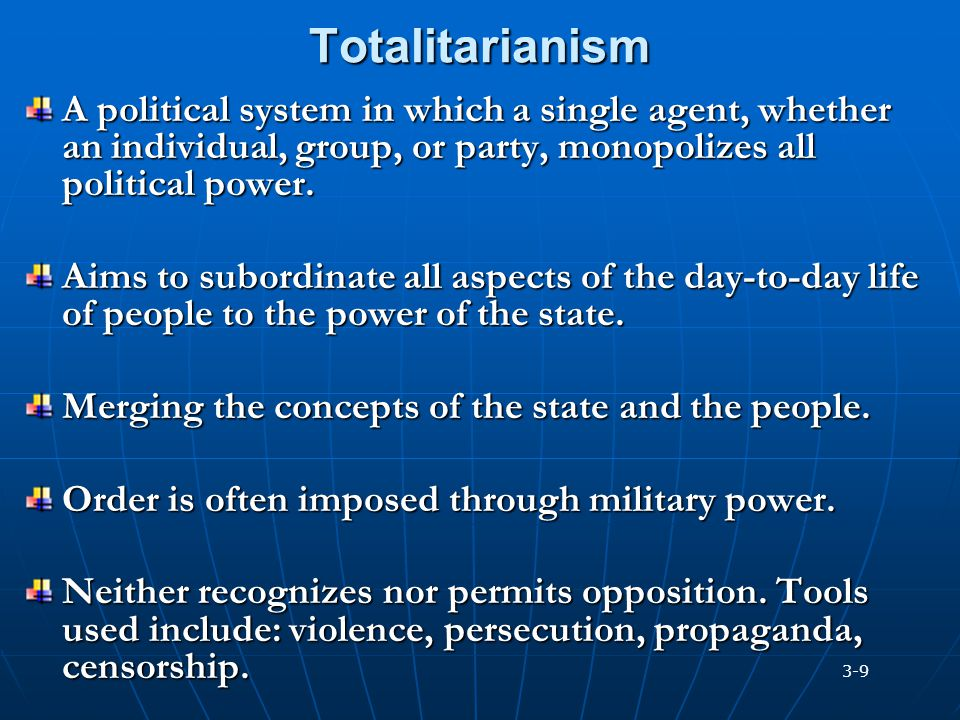 Totalitarianism A political system in which a single agent, whether an individual, group, or party, monopolizes all political power.