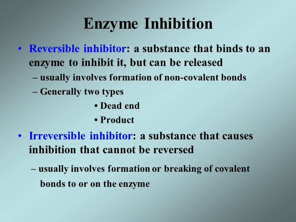 Enzyme Inhibition – usually involves formation or breaking of covalent