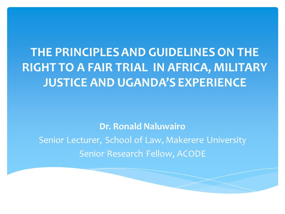 THE PRINCIPLES AND GUIDELINES ON THE RIGHT TO A FAIR TRIAL IN AFRICA, MILITARY JUSTICE AND UGANDA'S EXPERIENCE