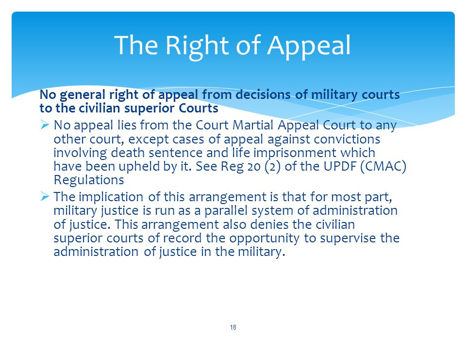 The Right of Appeal No general right of appeal from decisions of military courts to the civilian superior Courts.