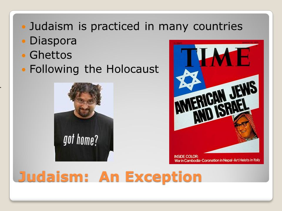 Judaism: An Exception Judaism is practiced in many countries Diaspora
