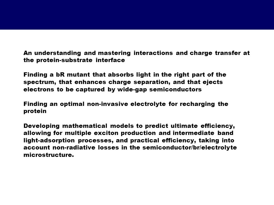 An understanding and mastering interactions and charge transfer at the protein-substrate interface Finding a bR mutant that absorbs light in the right part of the spectrum, that enhances charge separation, and that ejects electrons to be captured by wide-gap semiconductors Finding an optimal non-invasive electrolyte for recharging the protein Developing mathematical models to predict ultimate efficiency, allowing for multiple exciton production and intermediate band light-adsorption processes, and practical efficiency, taking into account non-radiative losses in the semiconductor/br/electrolyte microstructure.