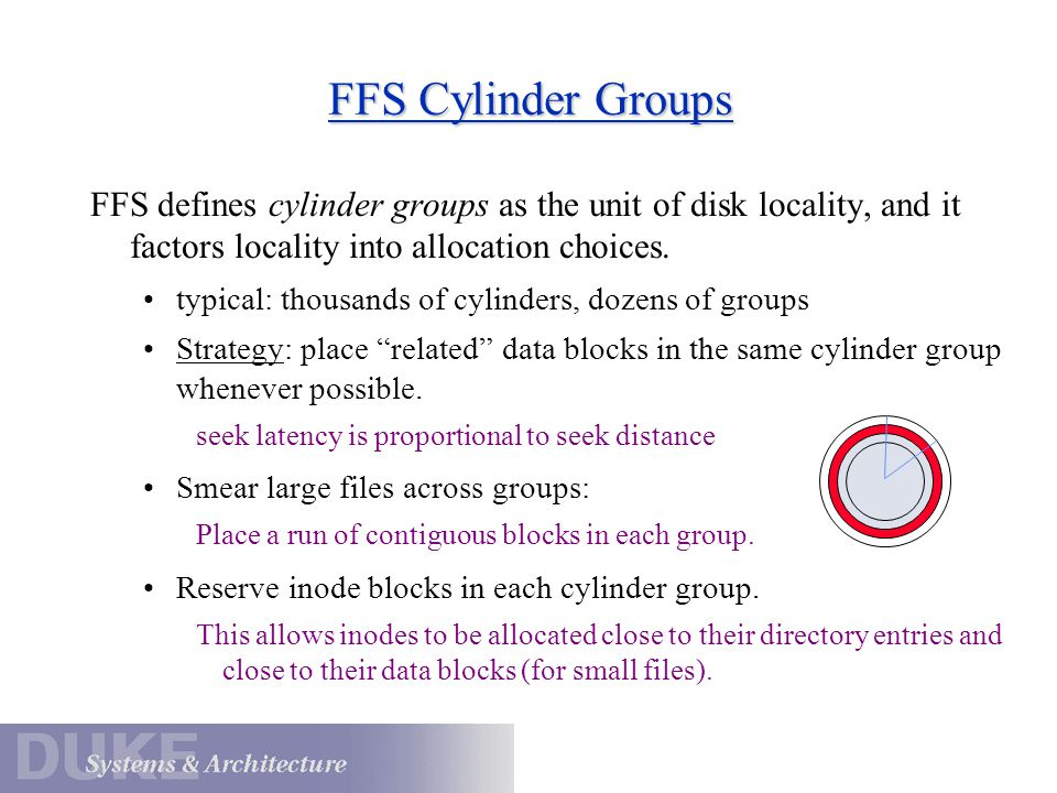 FFS Cylinder Groups FFS defines cylinder groups as the unit of disk locality, and it factors locality into allocation choices.