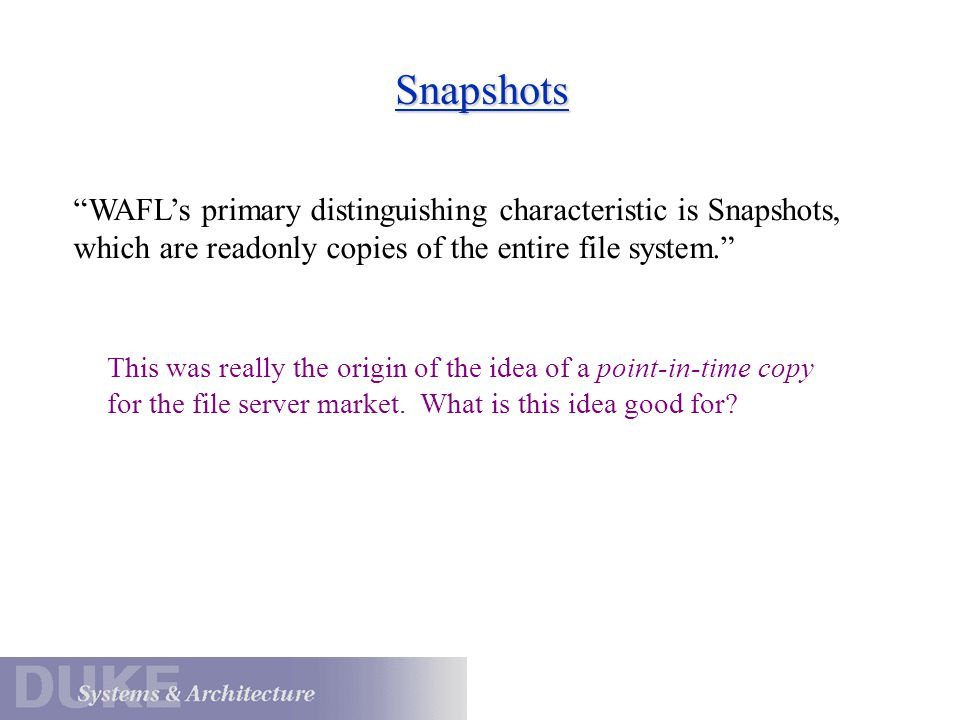 Snapshots WAFL's primary distinguishing characteristic is Snapshots, which are readonly copies of the entire file system.