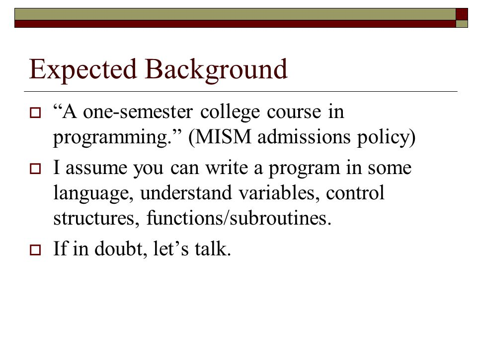 Expected Background A one-semester college course in programming. (MISM admissions policy)