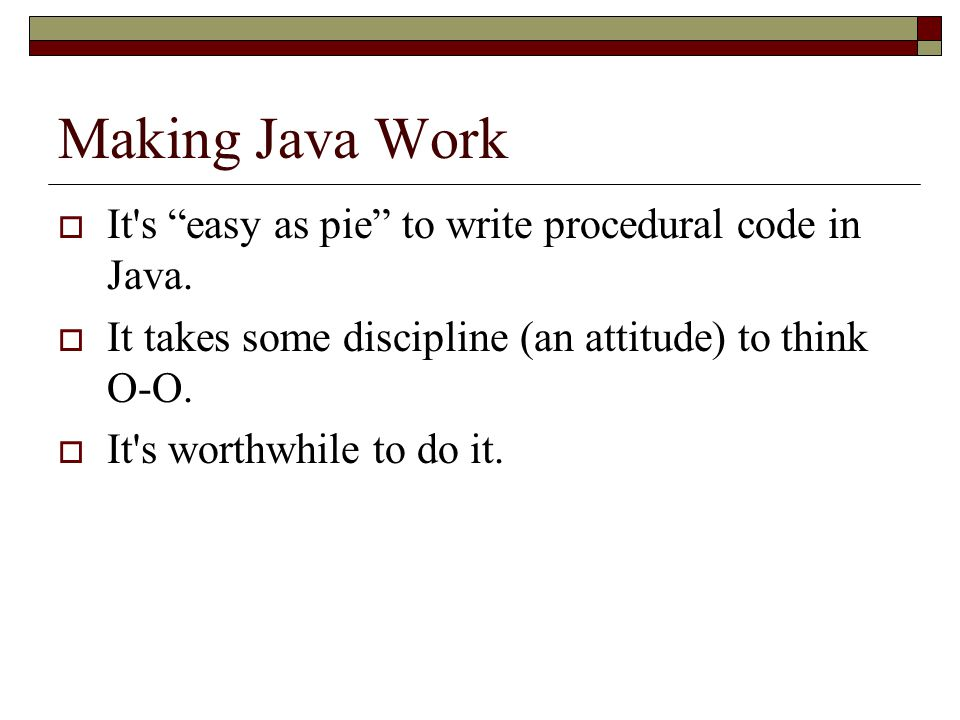 Making Java Work It s easy as pie to write procedural code in Java.