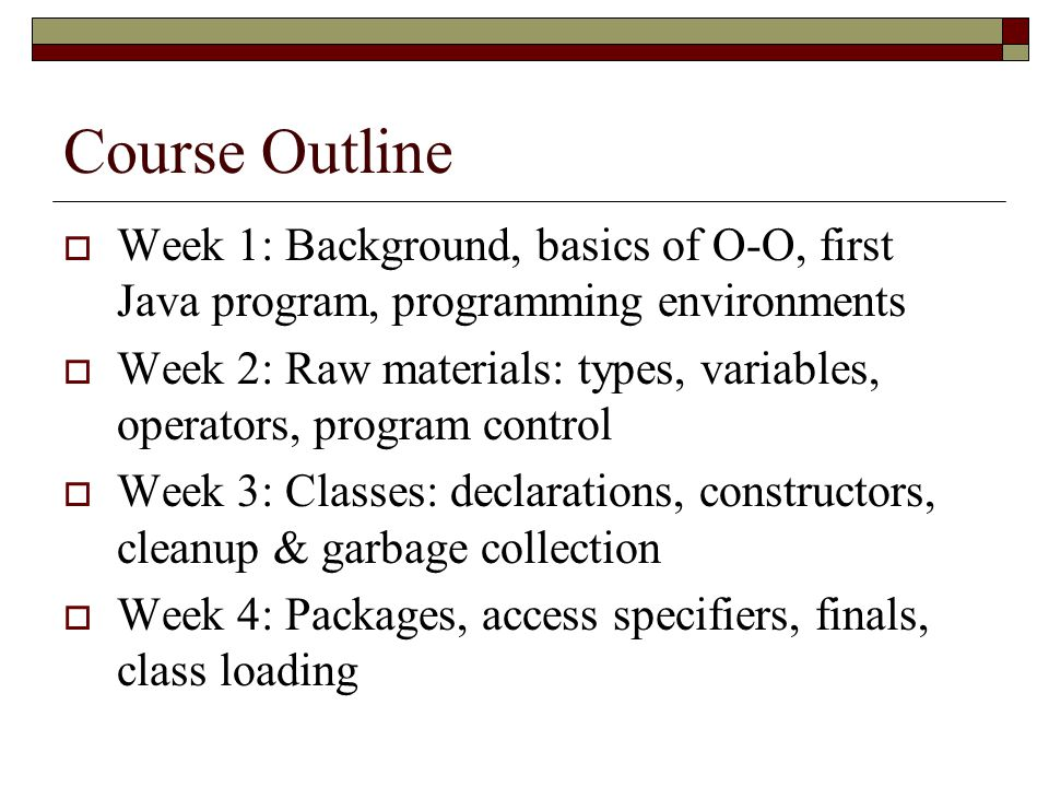 Course Outline Week 1: Background, basics of O-O, first Java program, programming environments.