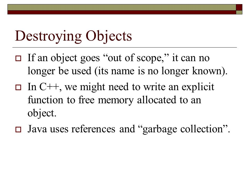 Destroying Objects If an object goes out of scope, it can no longer be used (its name is no longer known).