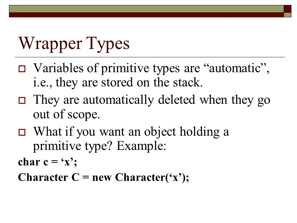 Wrapper Types Variables of primitive types are automatic , i.e., they are stored on the stack.