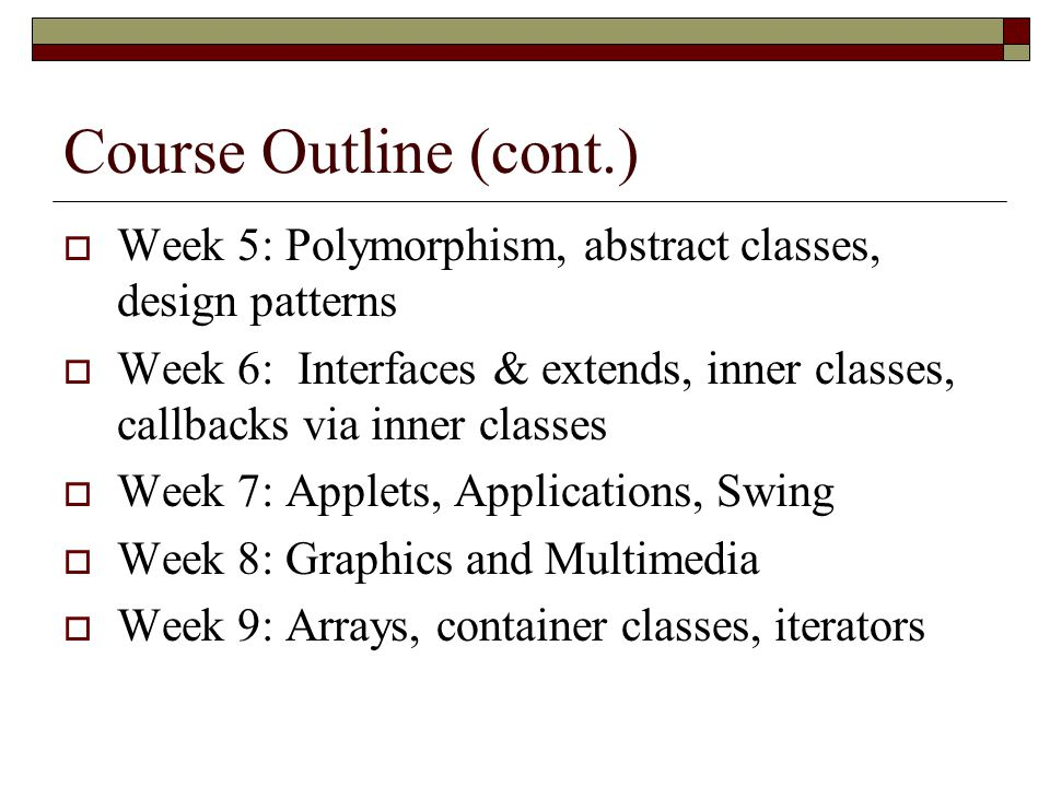 Course Outline (cont.) Week 5: Polymorphism, abstract classes, design patterns.