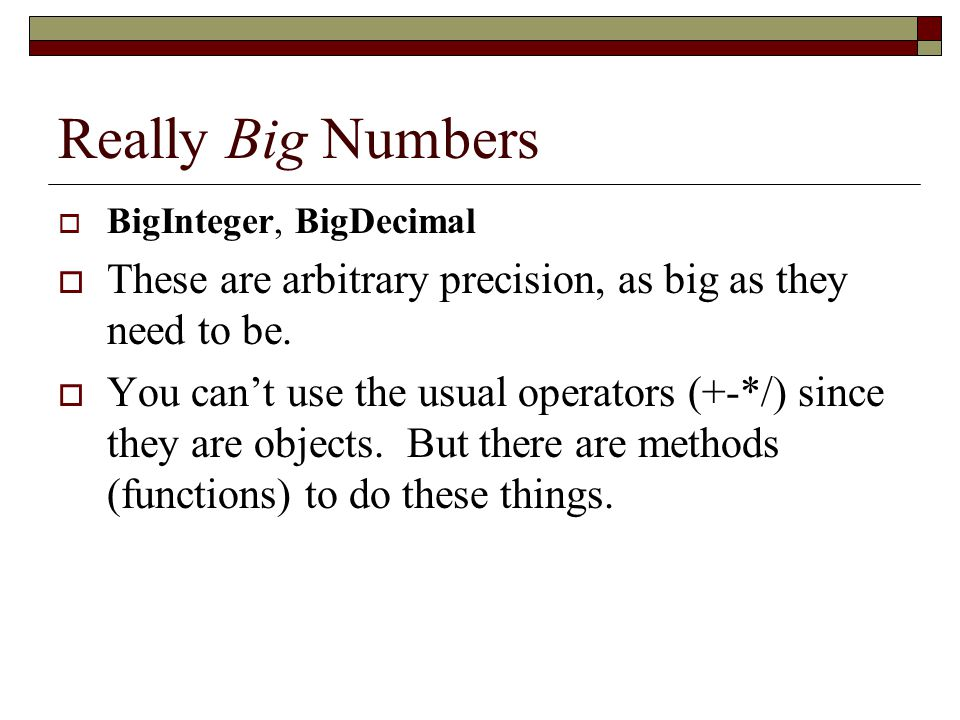Really Big Numbers BigInteger, BigDecimal. These are arbitrary precision, as big as they need to be.