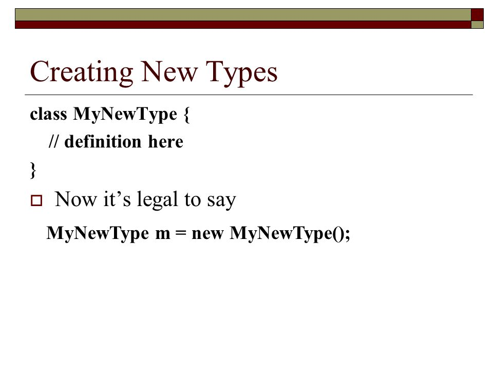 Creating New Types Now it's legal to say class MyNewType {