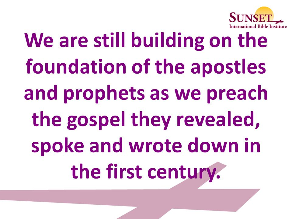 We are still building on the foundation of the apostles and prophets as we preach the gospel they revealed, spoke and wrote down in the first century.
