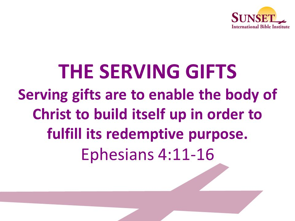 THE SERVING GIFTS Serving gifts are to enable the body of Christ to build itself up in order to fulfill its redemptive purpose.