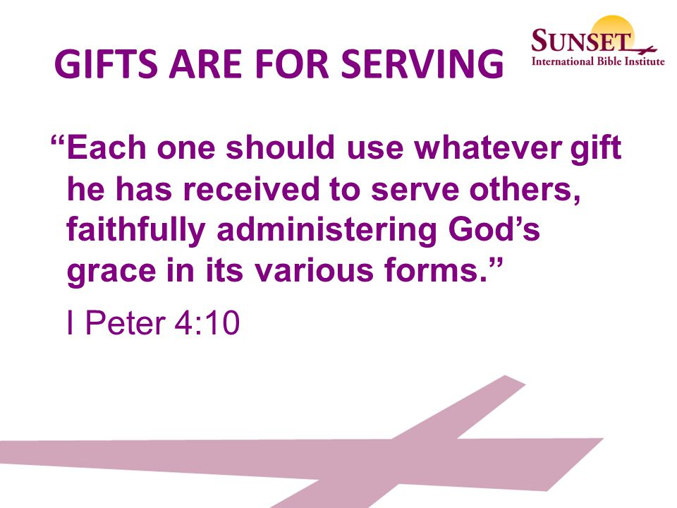 GIFTS ARE FOR SERVING Each one should use whatever gift he has received to serve others, faithfully administering God's grace in its various forms.