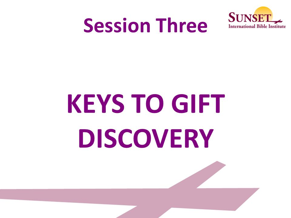 Session Three KEYS TO GIFT DISCOVERY