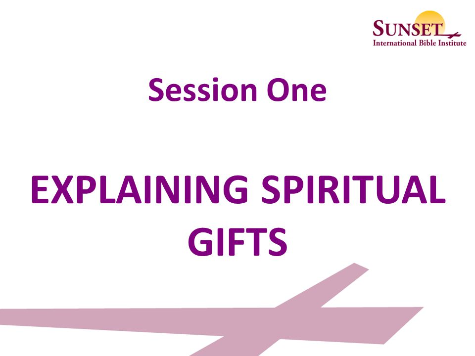 Session One EXPLAINING SPIRITUAL GIFTS