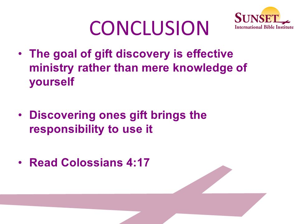 CONCLUSION The goal of gift discovery is effective ministry rather than mere knowledge of yourself.