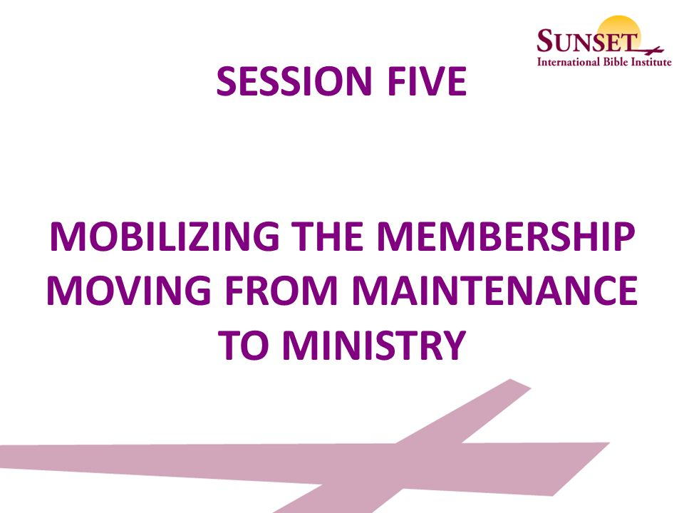 SESSION FIVE MOBILIZING THE MEMBERSHIP MOVING FROM MAINTENANCE TO MINISTRY