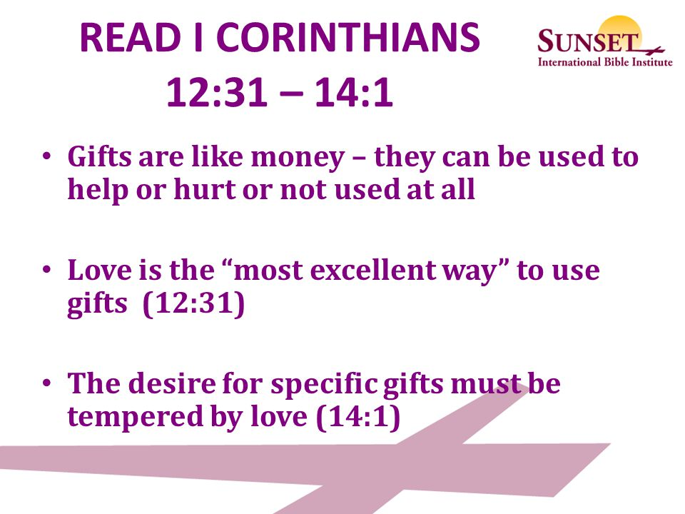 READ I CORINTHIANS 12:31 – 14:1 Gifts are like money – they can be used to help or hurt or not used at all.