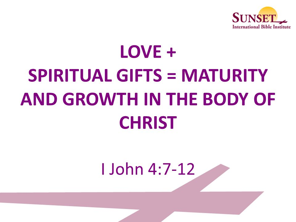 LOVE + SPIRITUAL GIFTS = MATURITY AND GROWTH IN THE BODY OF CHRIST I John 4:7-12