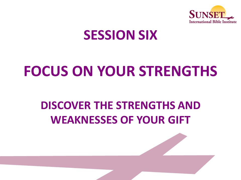 SESSION SIX FOCUS ON YOUR STRENGTHS DISCOVER THE STRENGTHS AND WEAKNESSES OF YOUR GIFT