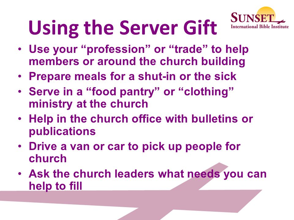 Using the Server Gift Use your profession or trade to help members or around the church building.