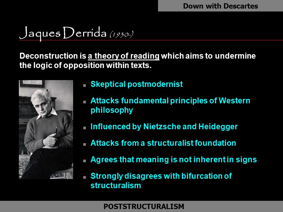 Down with Descartes Jaques Derrida (1930-) as. Deconstruction is a theory of reading which aims to undermine the logic of opposition within texts.